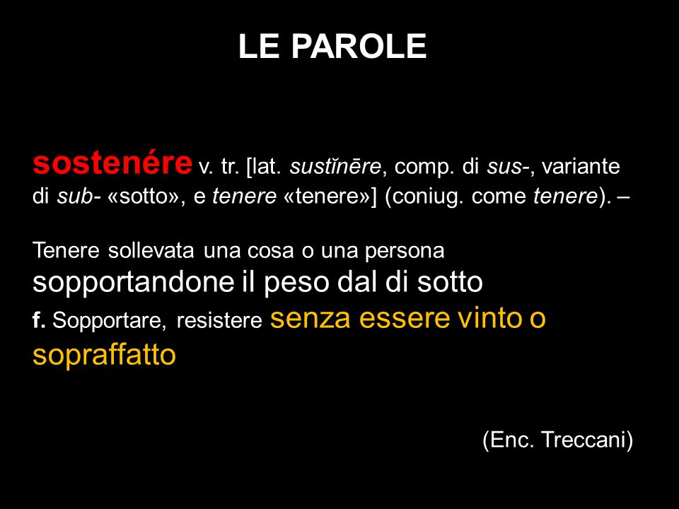 LE PAROLE sostenére v. tr. [lat. sustĭnēre, comp. di sus-, variante di sub- «sotto», e tenere «tenere»] (coniug. come tenere). –
